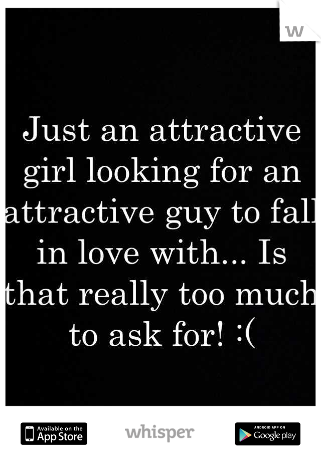 Just an attractive girl looking for an attractive guy to fall in love with... Is that really too much to ask for! :(