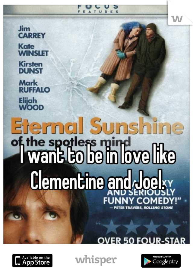I want to be in love like Clementine and Joel.
