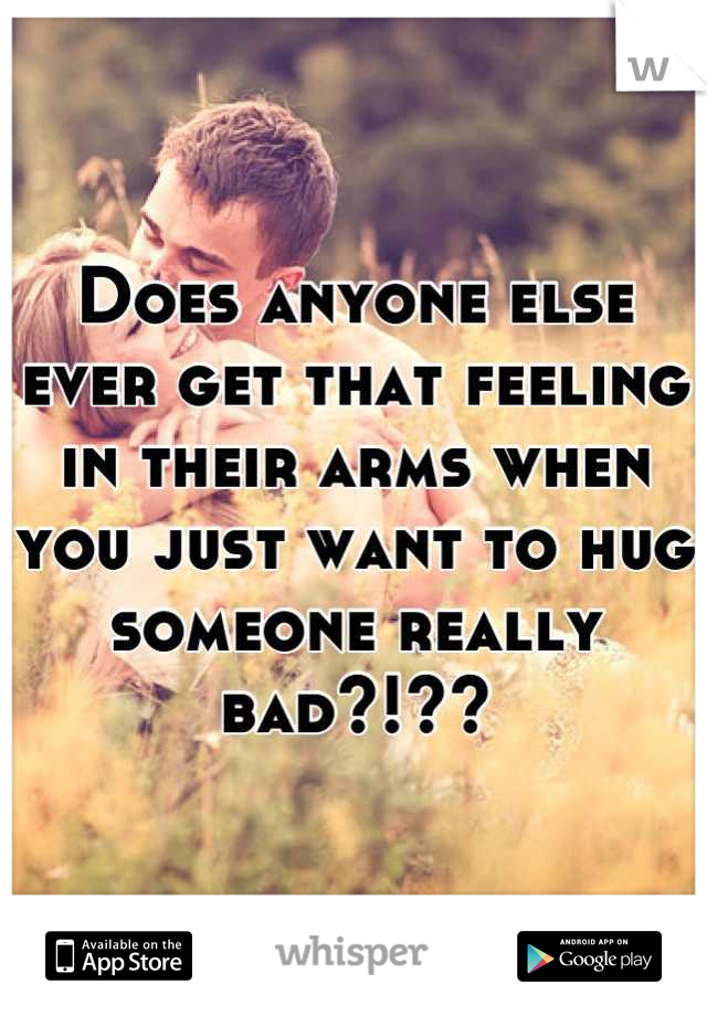 Does anyone else ever get that feeling in their arms when you just want to hug someone really bad?!??