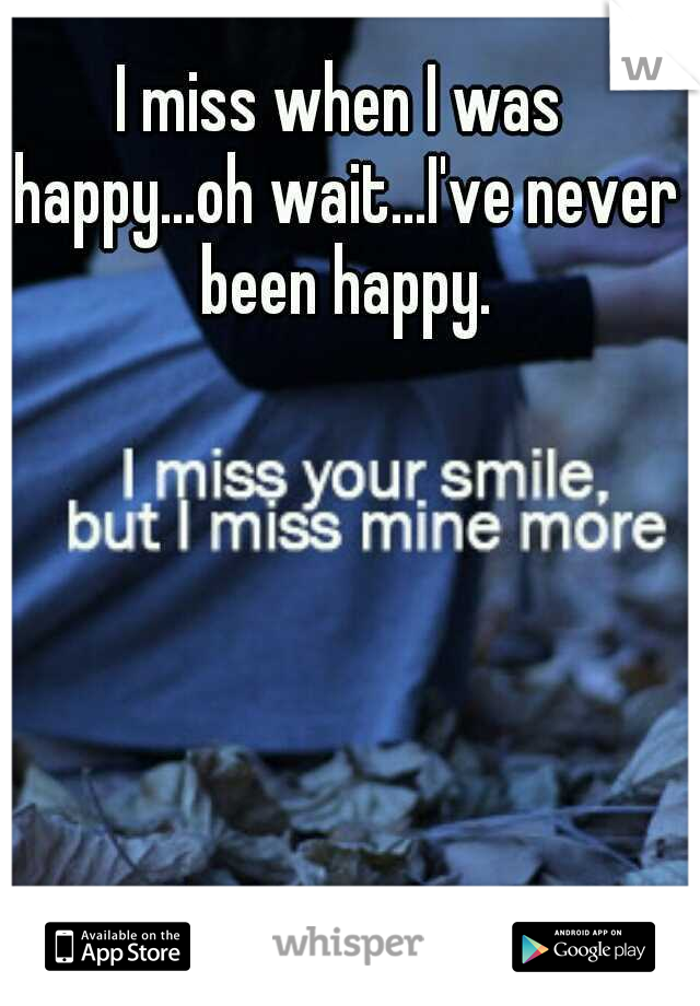I miss when I was happy...oh wait...I've never been happy.