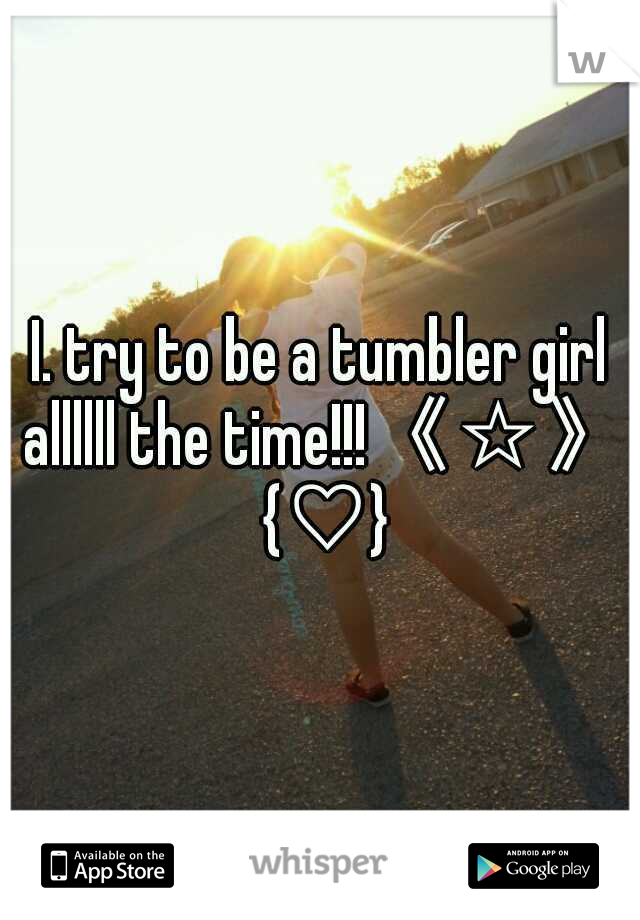 I. try to be a tumbler girl allllll the time!!!《☆》 {♡}