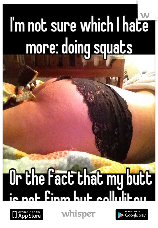 I'm not sure which I hate more: doing squats       Or the fact that my butt is not firm but cellulitey.