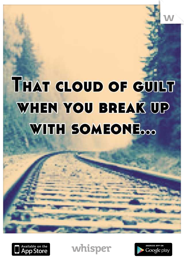 That cloud of guilt when you break up with someone...