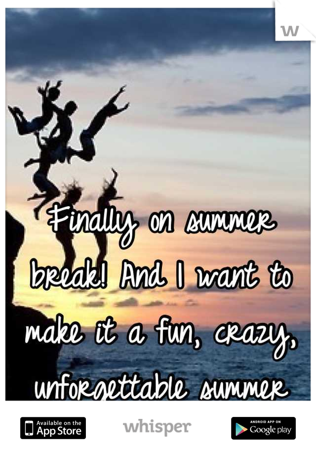 Finally on summer break! And I want to make it a fun, crazy, unforgettable summer
