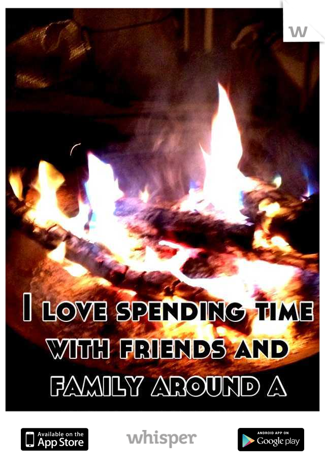 I love spending time with friends and family around a great bonfire.