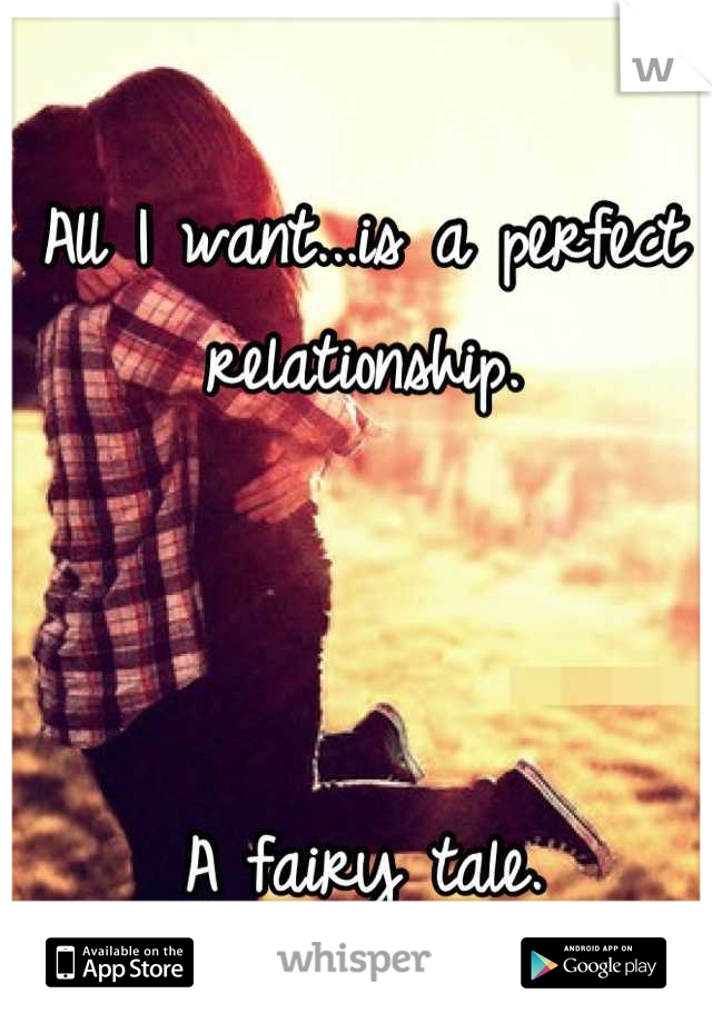 All I want...is a perfect relationship.    A fairy tale.