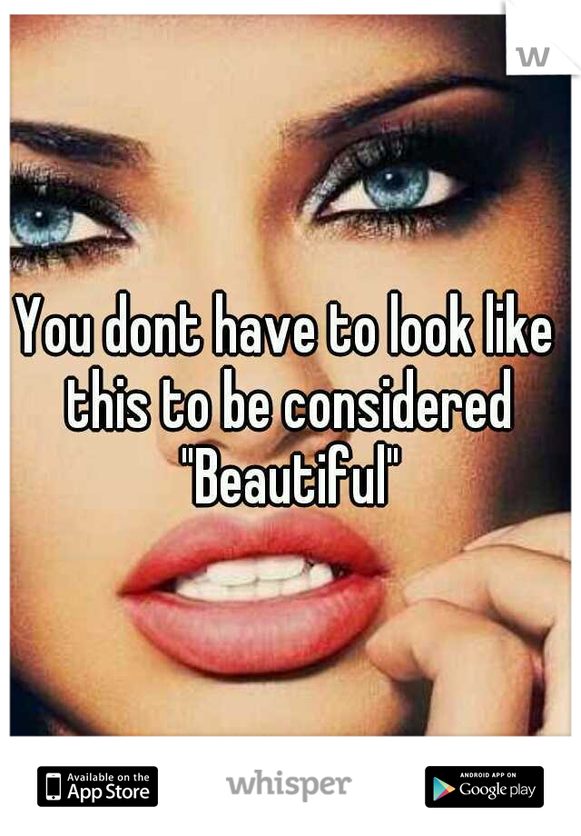 """You dont have to look like this to be considered """"Beautiful"""""""
