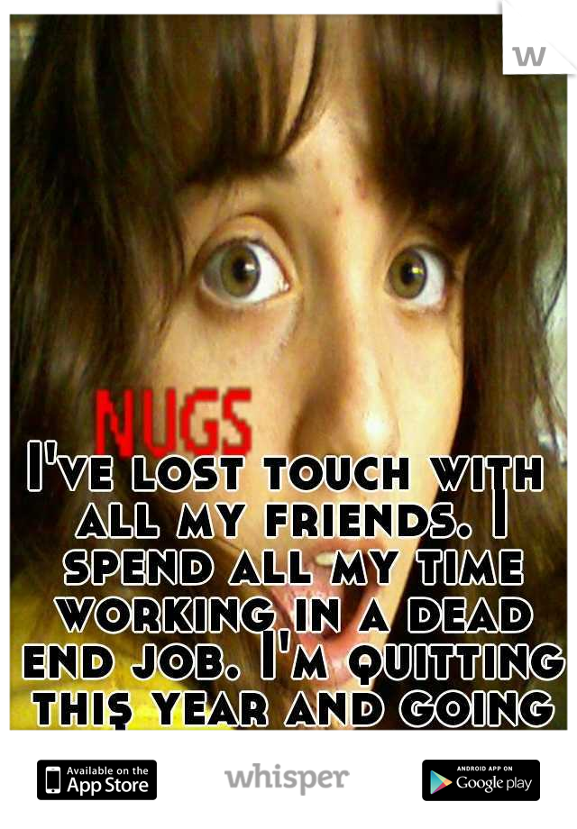 I've lost touch with all my friends. I spend all my time working in a dead end job. I'm quitting this year and going to Japan for a while.