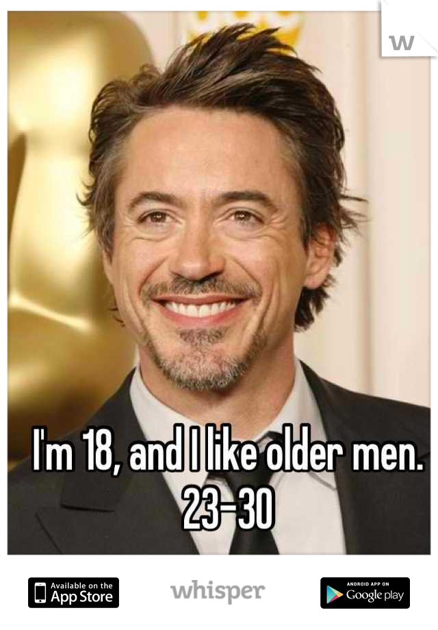 I'm 18, and I like older men. 23-30