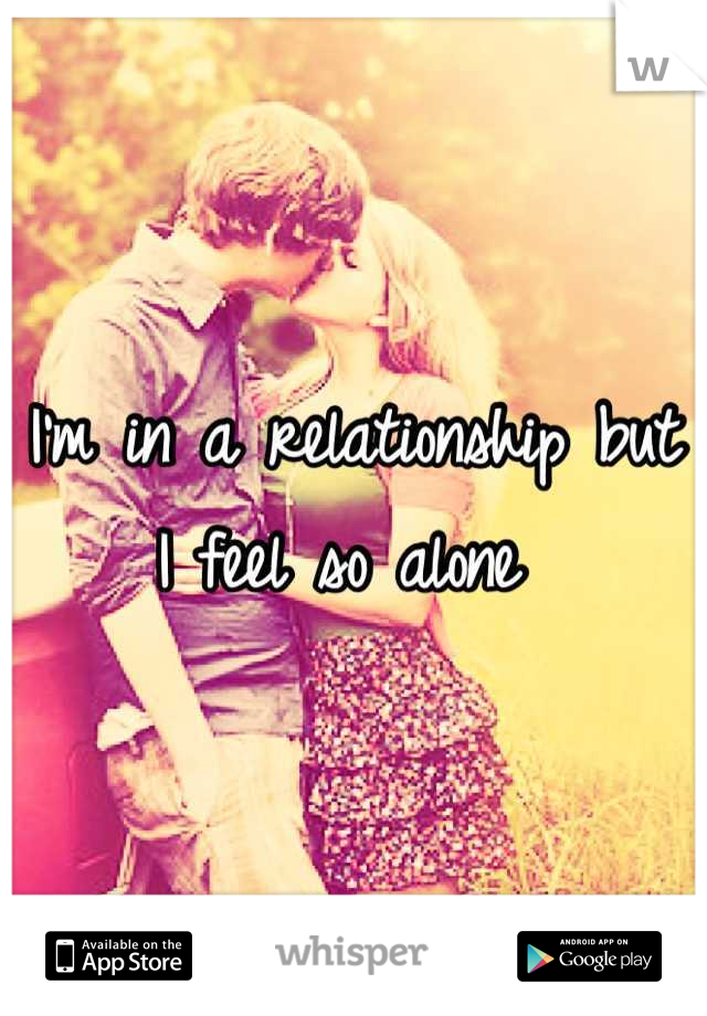 I'm in a relationship but I feel so alone