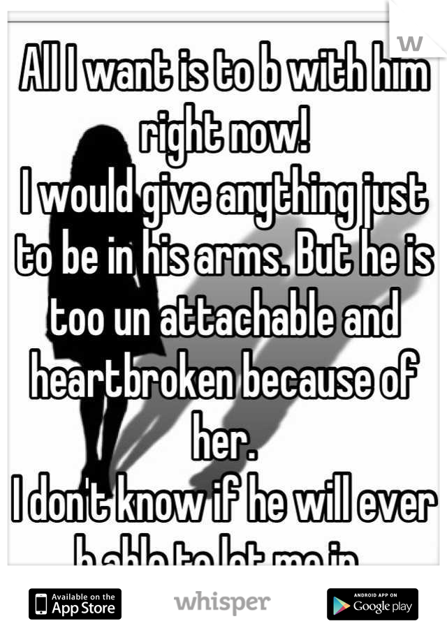All I want is to b with him right now!  I would give anything just to be in his arms. But he is too un attachable and heartbroken because of her.  I don't know if he will ever b able to let me in.