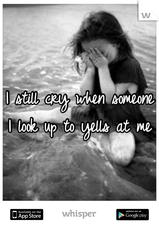 I still cry when someone I look up to yells at me