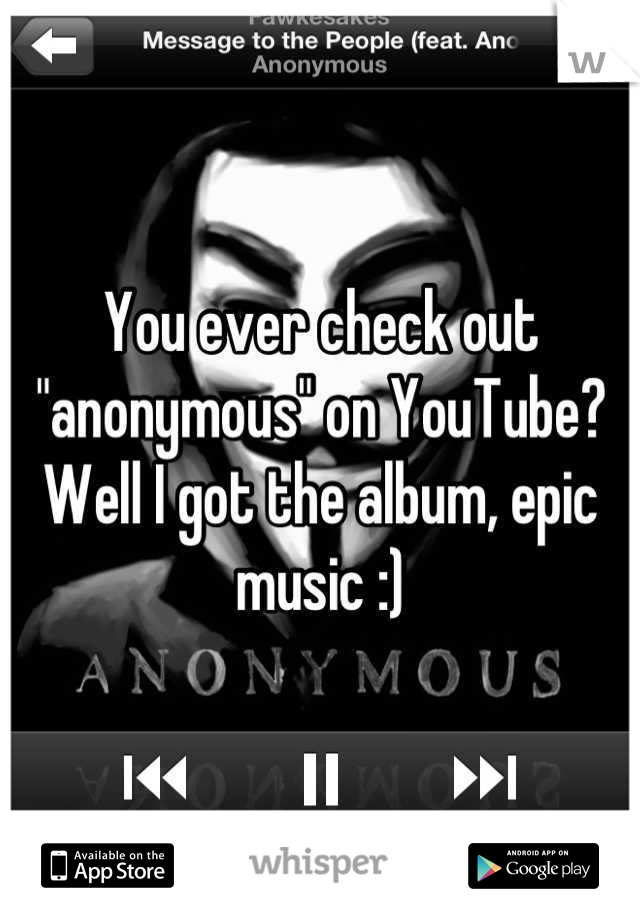 """You ever check out """"anonymous"""" on YouTube? Well I got the album, epic music :)"""