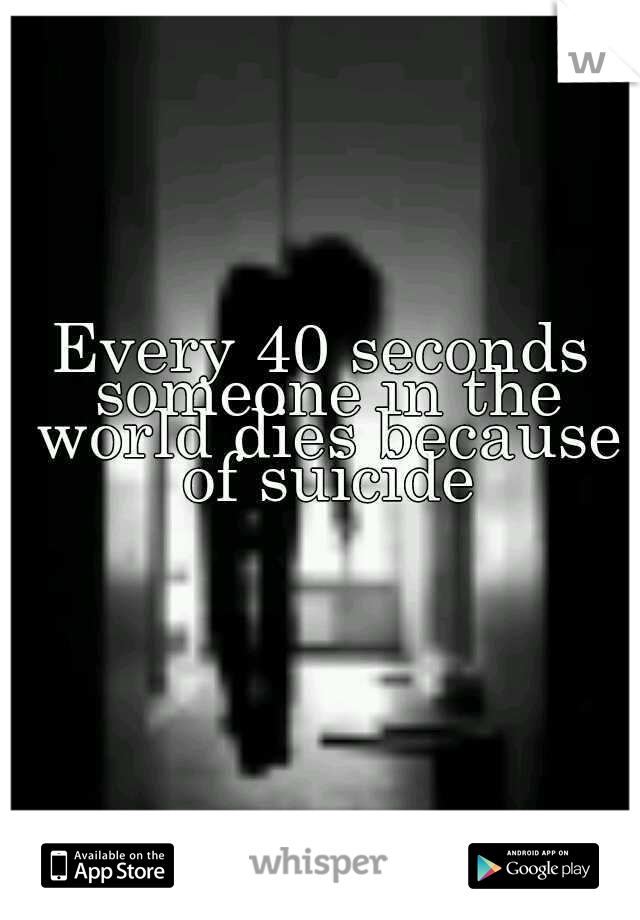 Every 40 seconds someone in the world dies because of suicide