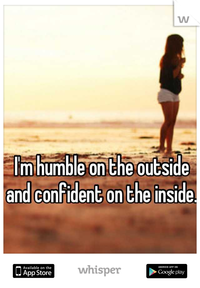 I'm humble on the outside and confident on the inside.