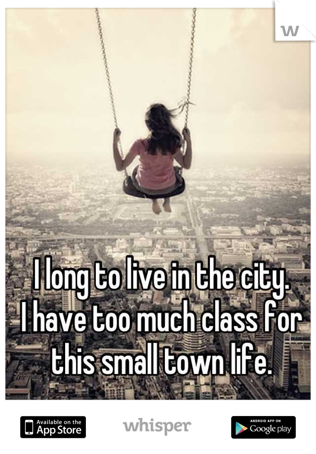 I long to live in the city. I have too much class for this small town life.