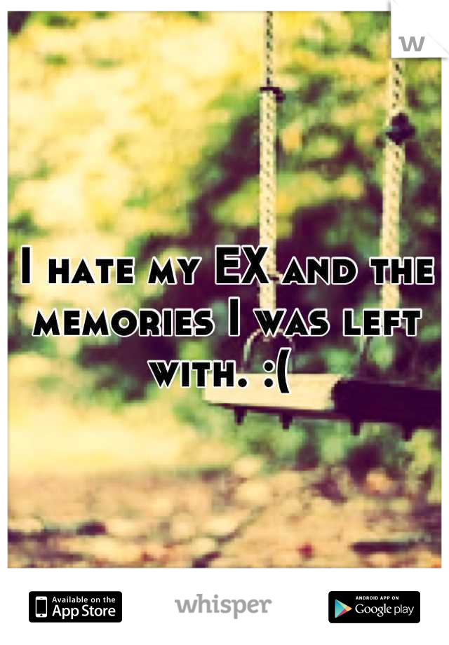 I hate my EX and the memories I was left with. :(