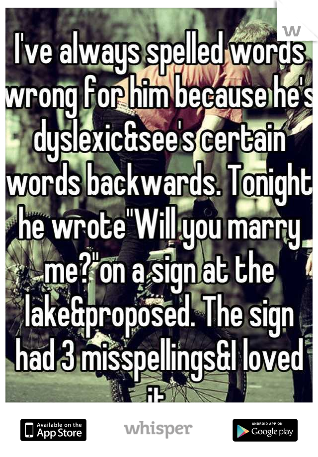 """I've always spelled words wrong for him because he's dyslexic&see's certain words backwards. Tonight he wrote""""Will you marry me?""""on a sign at the lake&proposed. The sign had 3 misspellings&I loved it."""