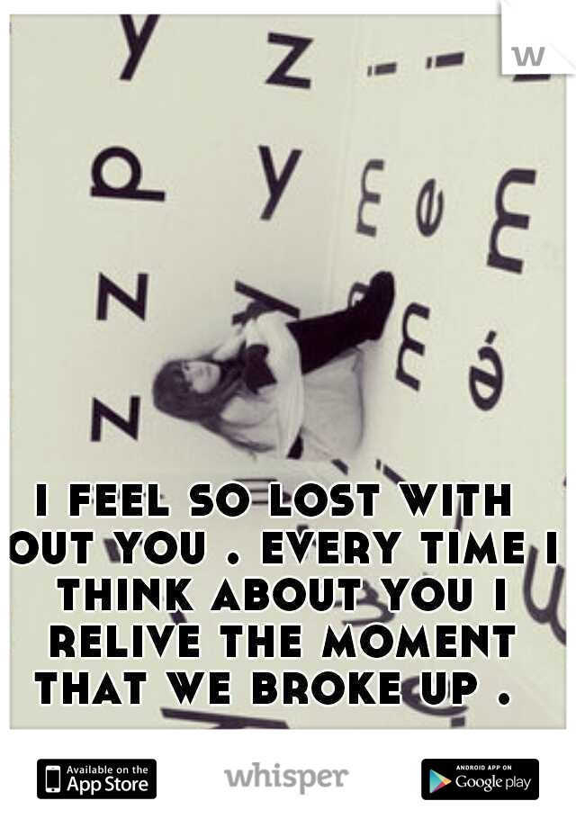 i feel so lost with out you . every time i think about you i relive the moment that we broke up .