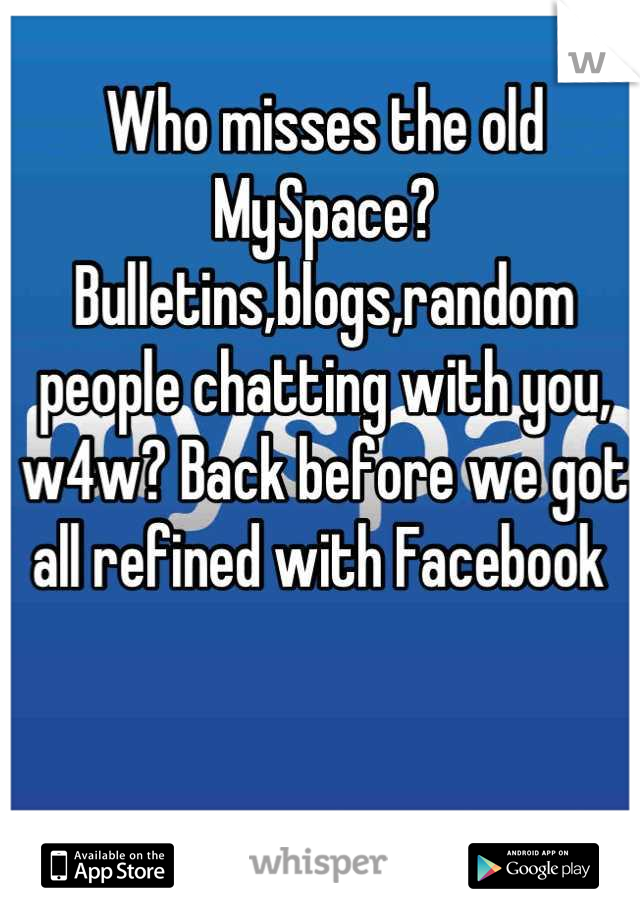 Who misses the old MySpace? Bulletins,blogs,random people chatting with you, w4w? Back before we got all refined with Facebook