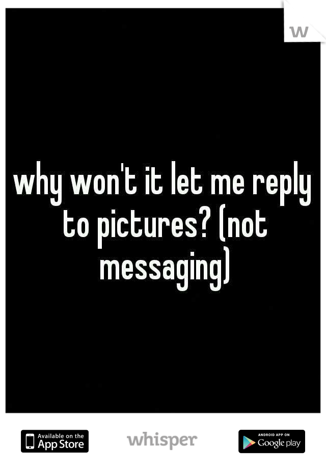 why won't it let me reply to pictures? (not messaging)