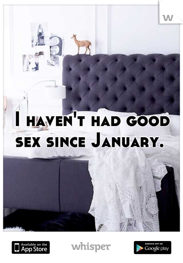 I haven't had good sex since January.