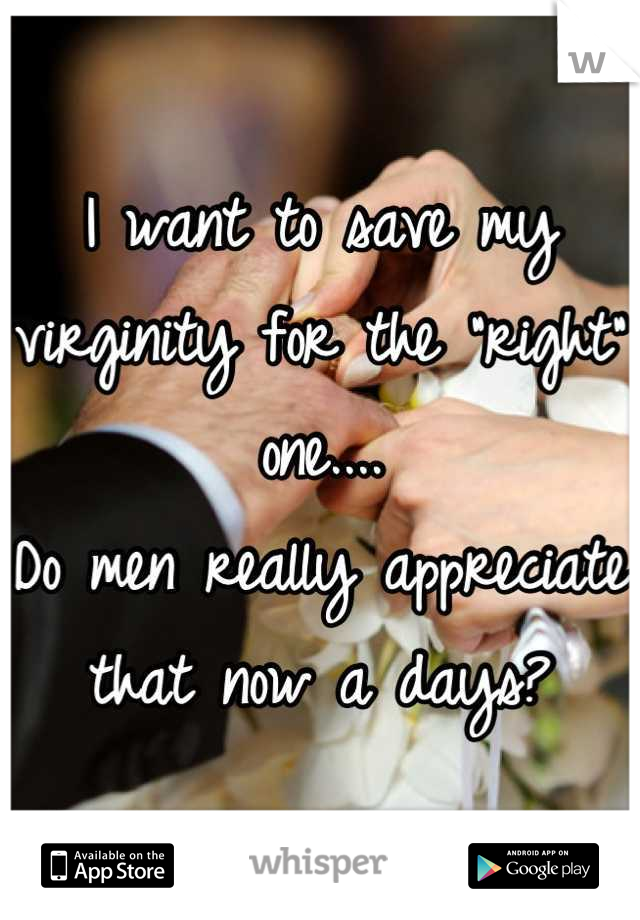 """I want to save my virginity for the """"right"""" one.... Do men really appreciate that now a days?"""