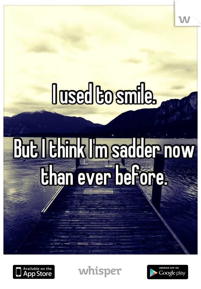 I used to smile.  But I think I'm sadder now than ever before.