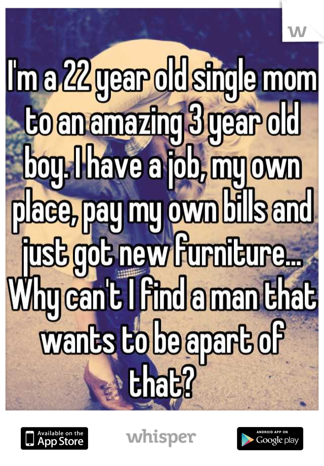 I'm a 22 year old single mom to an amazing 3 year old boy. I have a job, my own place, pay my own bills and just got new furniture... Why can't I find a man that wants to be apart of that?