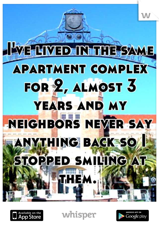I've lived in the same apartment complex for 2, almost 3 years and my neighbors never say anything back so I stopped smiling at them.