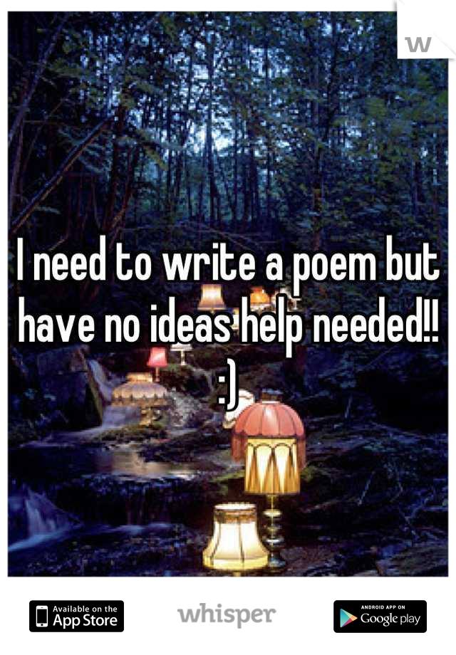 I need to write a poem but have no ideas help needed!! :)