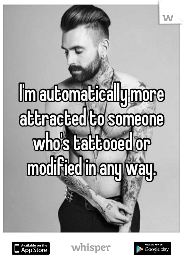 I'm automatically more attracted to someone who's tattooed or  modified in any way.