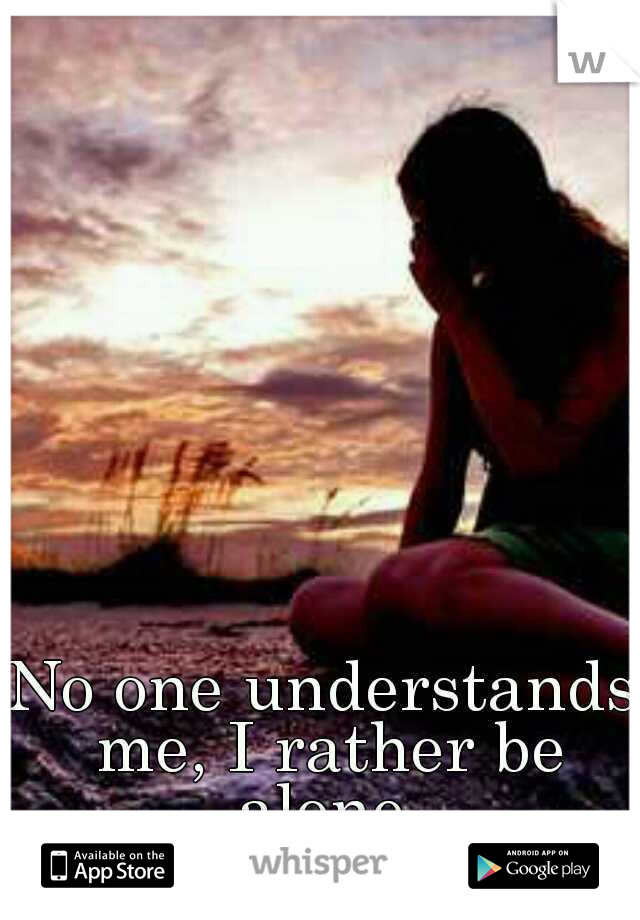 No one understands me, I rather be alone.