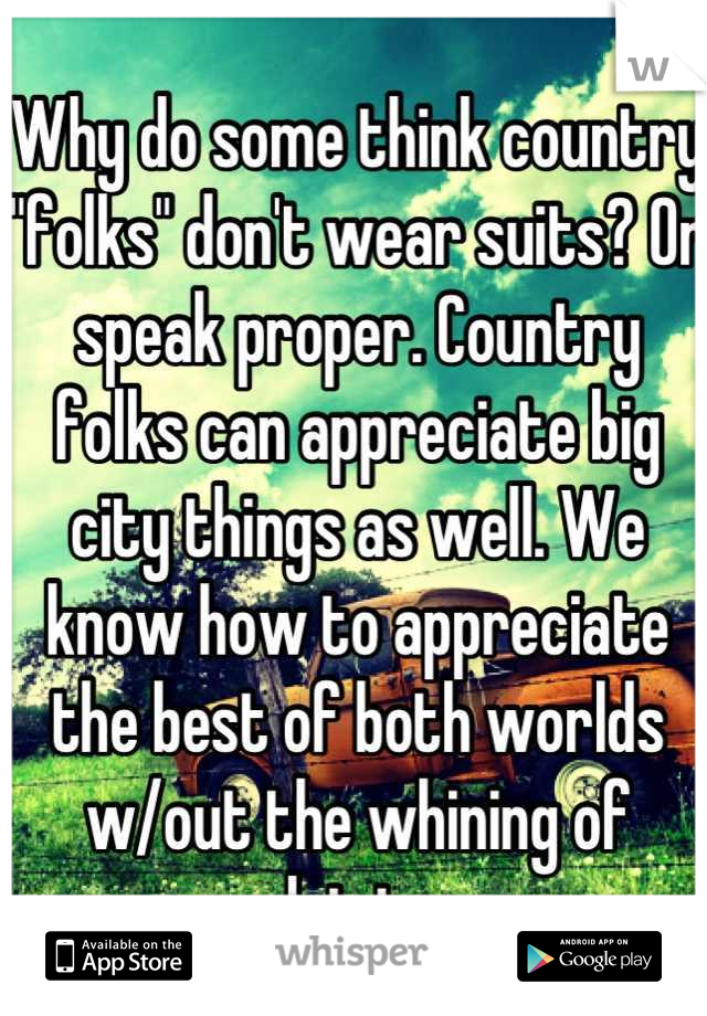 """Why do some think country """"folks"""" don't wear suits? Or speak proper. Country folks can appreciate big city things as well. We know how to appreciate the best of both worlds w/out the whining of driving"""