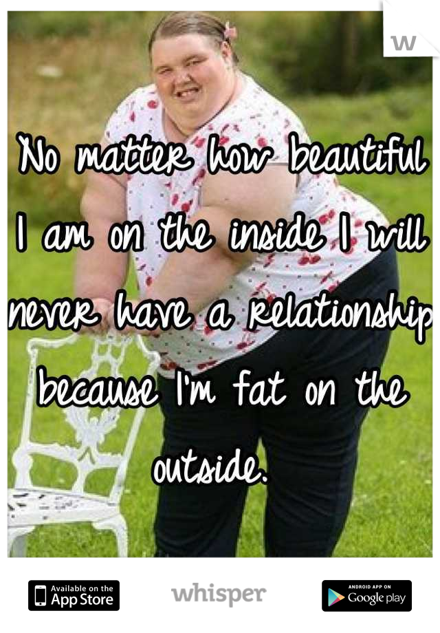 No matter how beautiful I am on the inside I will never have a relationship because I'm fat on the outside.