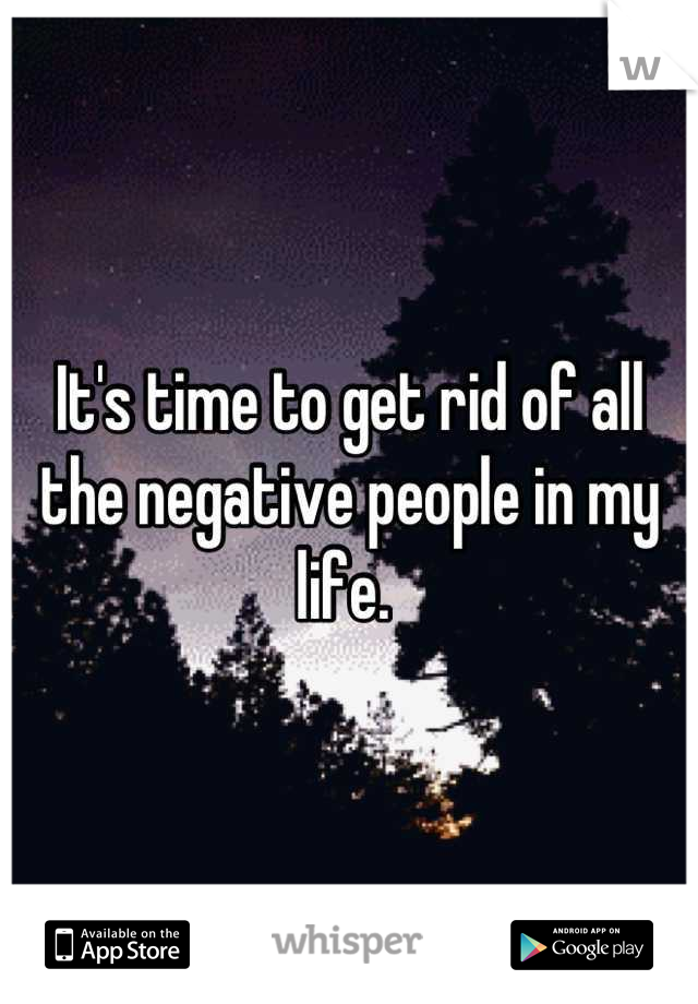 It's time to get rid of all the negative people in my life.
