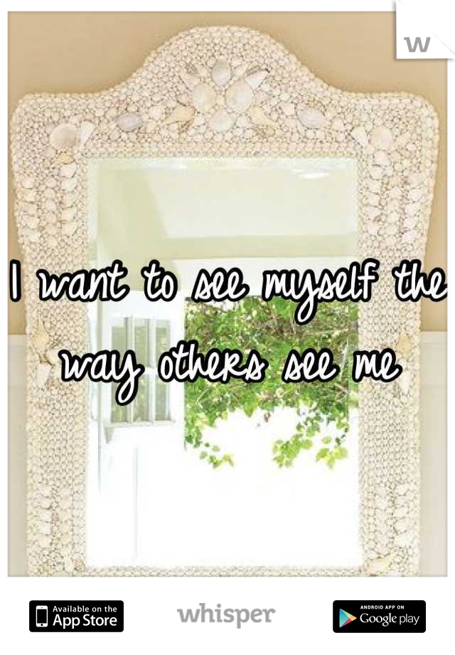 I want to see myself the way others see me