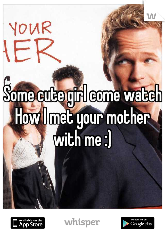 Some cute girl come watch How I met your mother with me :)