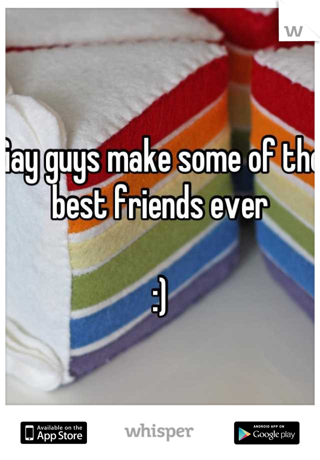Gay guys make some of the best friends ever   :)