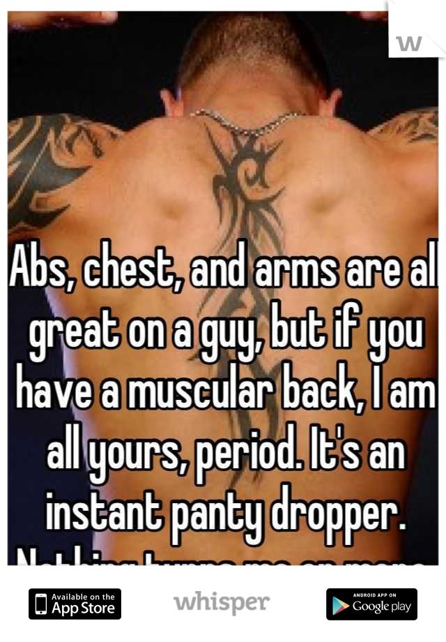 Abs, chest, and arms are all great on a guy, but if you have a muscular back, I am all yours, period. It's an instant panty dropper. Nothing turns me on more.