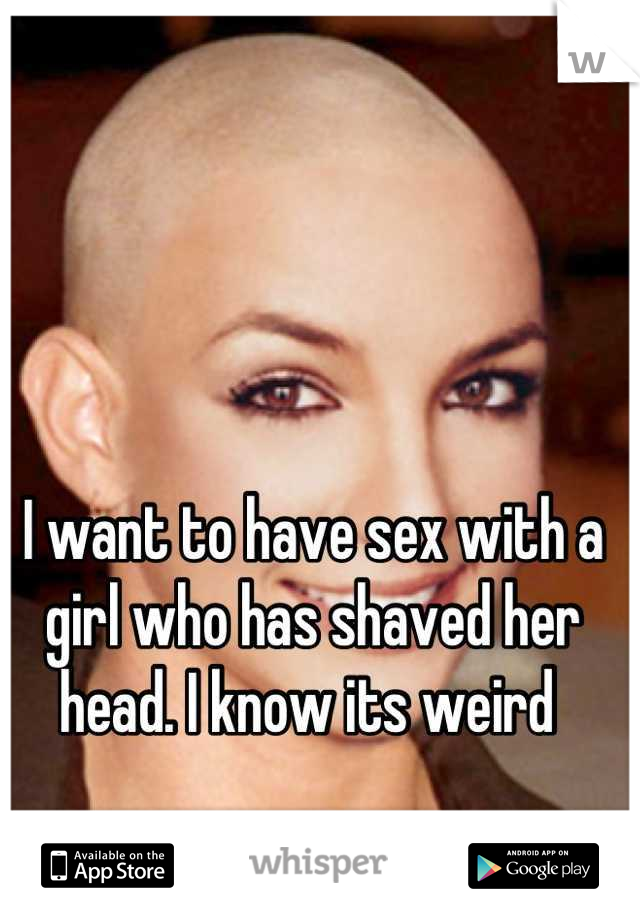 I want to have sex with a girl who has shaved her head. I know its weird