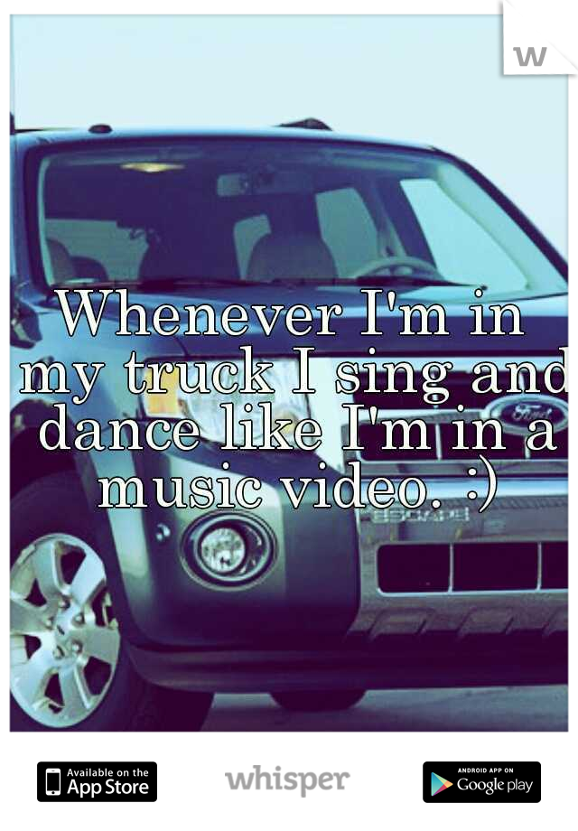 Whenever I'm in my truck I sing and dance like I'm in a music video. :)