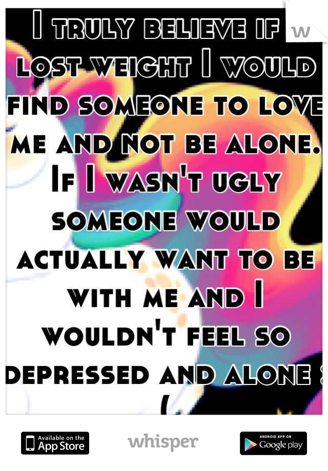 I truly believe if I lost weight I would find someone to love me and not be alone. If I wasn't ugly someone would actually want to be with me and I wouldn't feel so depressed and alone :(