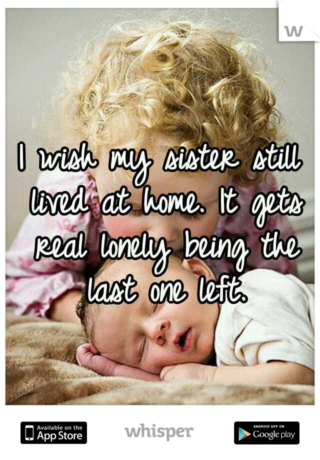 I wish my sister still lived at home. It gets real lonely being the last one left.