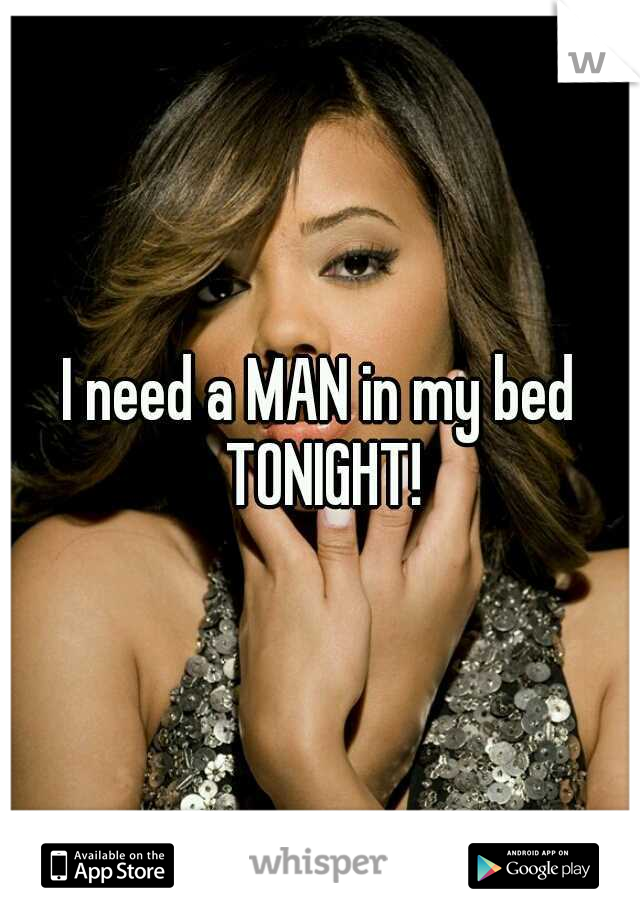 I need a MAN in my bed TONIGHT!