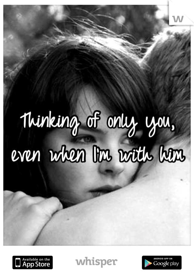 Thinking of only you, even when I'm with him