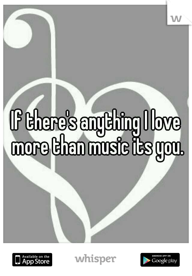 If there's anything I love more than music its you.