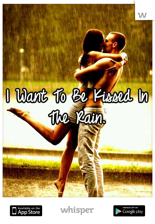 I Want To Be Kissed In The Rain.