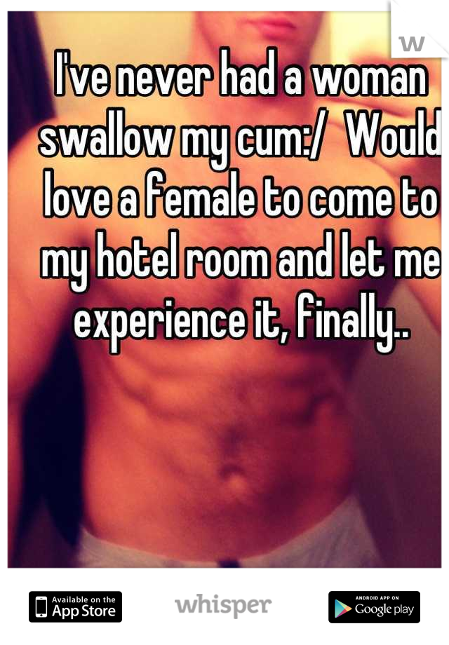 I've never had a woman swallow my cum:/  Would love a female to come to my hotel room and let me experience it, finally..