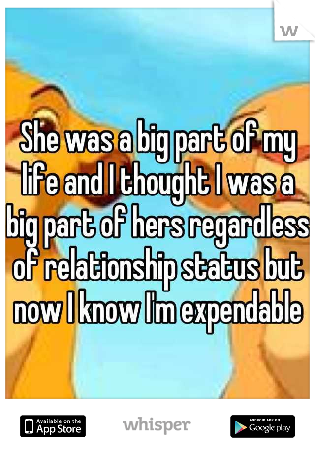She was a big part of my life and I thought I was a big part of hers regardless of relationship status but now I know I'm expendable